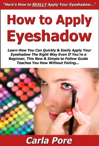 How to Apply Eyeshadow: Learn How You Can Quickly & Easily Apply Your Eyeshadow The Right Way Even If Youre a Beginner, This New & Simple to Follow Guide Teaches You How Without Failing  by  Carla Pore