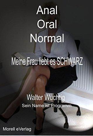 Anal Oral Normal - Meine Frau liebt es SCHWARZ Walter Wuchtig