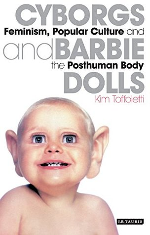 Cyborgs and Barbie Dolls: Feminism, Popular Culture and the Posthuman Body Kim Toffoletti