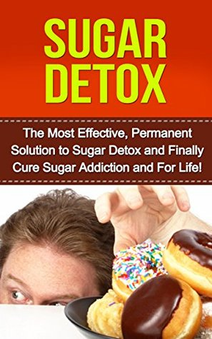 Sugar Detox: The Most Effective, Permanent Solution to Sugar Detox and Finally Cure Sugar Addiction and For Life  by  Abby Harrington