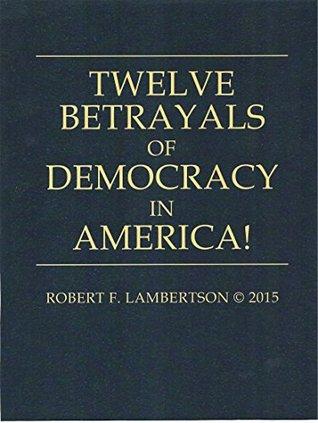 Twelve Betrayals of Democracy in America  by  Robert Lambertson