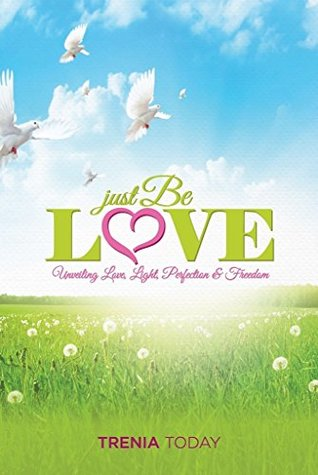 Just Be Love: Unveiling Love, Life, Perfection & Freedom  by  Trenia Today