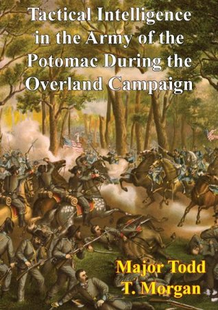 Tactical Intelligence in the Army of the Potomac During the Overland Campaign Major Todd T. Morgan