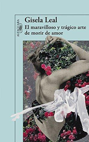 El maravilloso y trágico arte de morir de amor - Gisela Leal