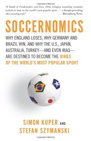 Soccernomics: Why England Loses, Why Germany and Brazil Win, and Why the U.S., Japan, Australia, Turkey--and Even Iraq--Are Destined to Become the Kings of the World's Most Popular Sport (Paperback)