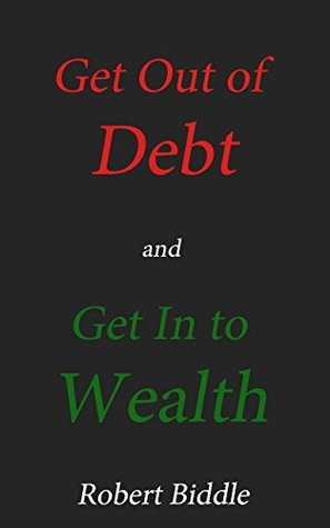 Get Out of Debt and Get In to Wealth  by  Robert Biddle