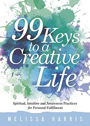 99 Keys to a Creative Life: Spiritual, Intuitive, and Awareness Practices for Personal Fulfillment Melissa Harris