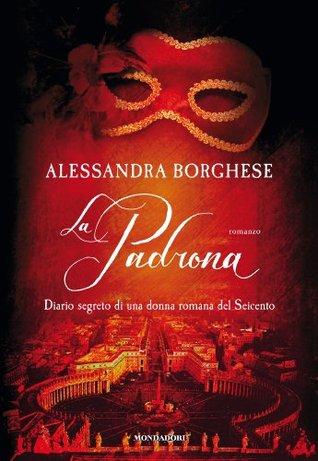 La padrona: Diario segreto di una donna romana del Seicento Alessandra Borghese