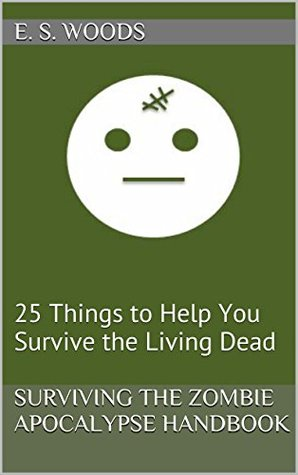 Surviving The Zombie Apocalypse Handbook: 25 Things to Help You Survive the Living Dead (The Writings of E. S. Woods Book 6)  by  E. S. Woods