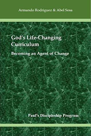 Gods Life-Changing Curriculum: Becoming an Agent of Change Armando Rodríguez