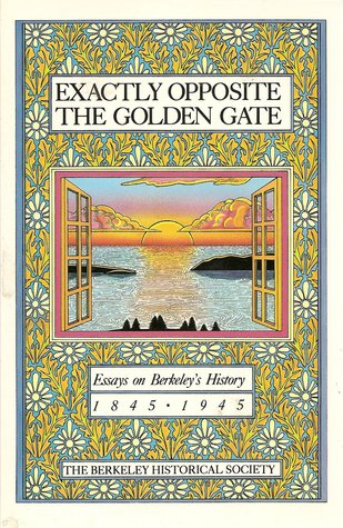 Exactly Opposite the Golden Gate: Essays on Berkeley's History 1845-1945