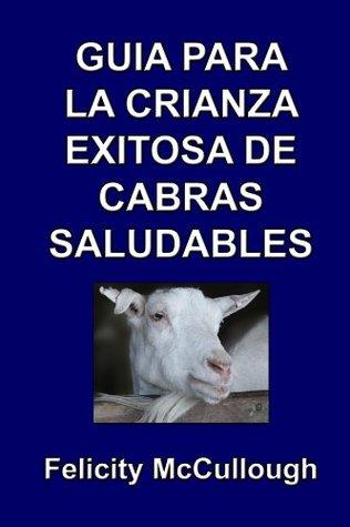 Guía para la crianza exitosa de cabras saludables (Conocimiento caprino nº 4) Felicity McCullough