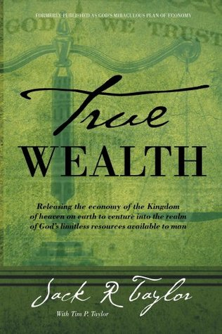 True Wealth: Releasing the economy of the Kingdom of heaven on earth to venture into the realm of Gods limitless resources available to man  by  Jack Taylor