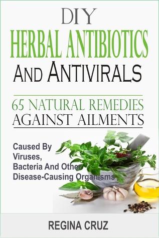 DIY Herbal Antibiotics And Antivirals :65 Natural Remedies Against Ailments Caused By Viruses, Bacteria And Other Disease-Causing Organisms  by  Regina Cruz