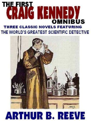 THE FIRST CRAIG KENNEDY OMNIBUS: Three Classic Novels About the Worlds Greatest Scientific Detective Arthur B. Reeve
