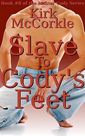 Slave To Codys Feet: A Story of Gay Foot Fetishism, Bondage, Domination, and Sex (Master Cody Book 8)  by  Kirk McCorkle