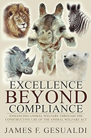 Excellence Beyond Compliance: Enhancing Animal Welfare Through the Constructive Use of the Animal Welfare Act  by  James F. Gesualdi