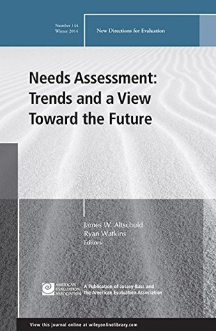 Needs Assessment: Trends and a View Toward the Future: New Directions for Evaluation, Number 144 (J-B PE Single Issue James W. Altschuld