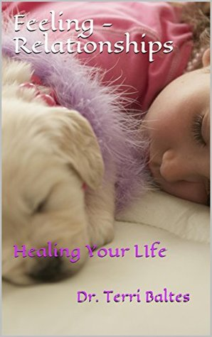 Feeling - Relationships: Healing Your LIfe (Family Series Book 2) Dr. Terri Baltes