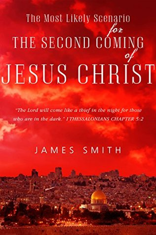 The Most Likely Scenario for The Second Coming of Jesus Christ  by  James Smith