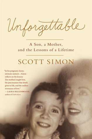 Unforgettable: A Son, a Mother, and the Lessons of a Lifetime Scott Simon