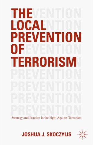 The Local Prevention of Terrorism: Strategy and Practice in the Fight Against Terrorism Joshua J. Skoczylis
