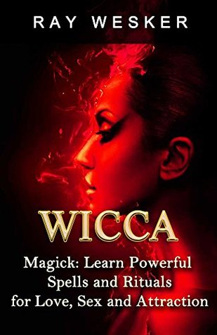 Wicca: Wicca Magick: Learn Powerful Spells and Rituals for Love, Sex and Attraction (Wicca & Witchcraft: Beliefs, Magick, Spells and Rituals Book 3) Ray Wesker