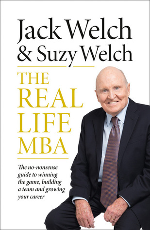 The Real Life MBA: The No-Nonsense Guide to Winning the Game, Building a Team and Growing Your Career Jack Welch