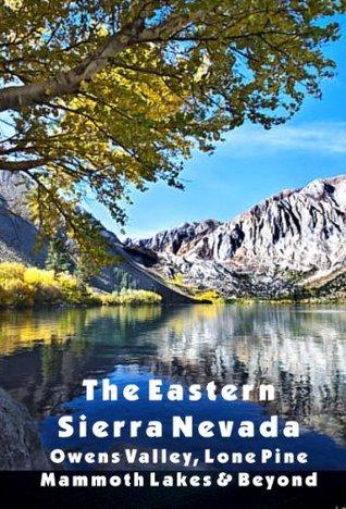 The Eastern Sierra Nevada: Owens Valley, Lone Pine, Mammoth Lakes & Beyond  by  Wilbur Morrison