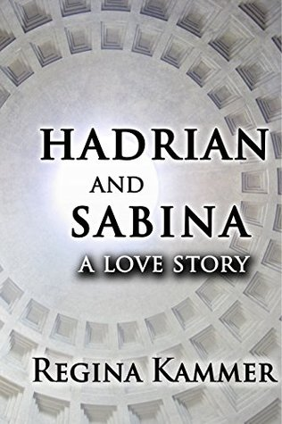 Hadrian and Sabina A Love Story by Regina Kammer
