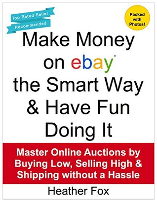Make Money on ebay the Smart Way & Have Fun Doing It: Master Online Auctions Buying Low, Selling High & Shipping without a Hassle (eBay Books for New Sellers) by Heather Fox
