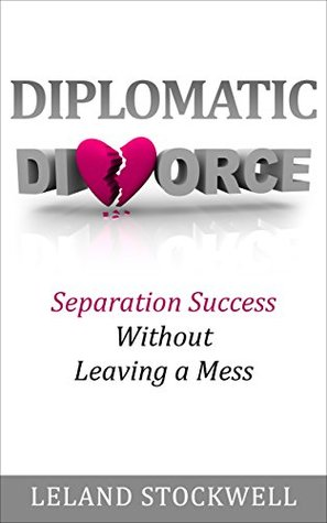 Diplomatic Divorce: Separation Success Without Leaving a Mess Leland Stockwell