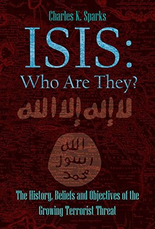 ISIS: Who Are They?: The History, Beliefs and Objectives of the Growing Terrorist Threat  by  Charles K. Sparks