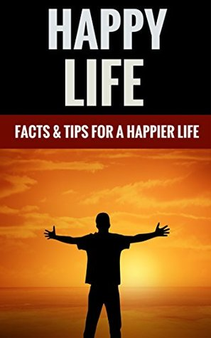 Happy Life - Facts & Tips For A Happier Life  by  Matthew Johnson And Marion Johnson