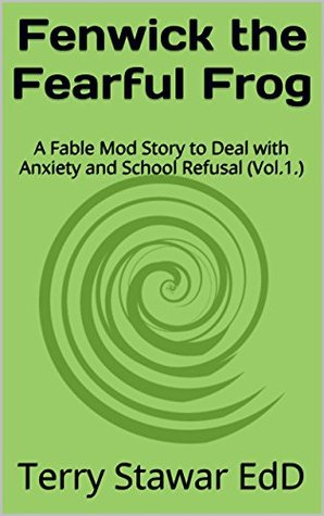 Fenwick the Fearful Frog: A Fable Mod Story to Deal with Anxiety and School Refusal (Vol.1.) (Fable Mod: Teaching Children Social Skills)  by  Terry Stawar EdD