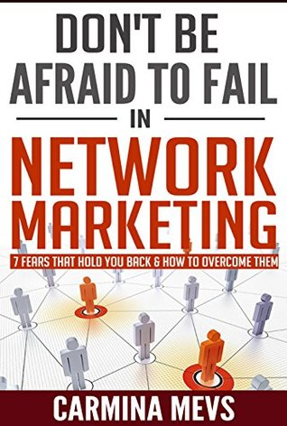 Dont Be Afraid to Fail in Network Marketing: 7 Fears that Hold You Back & How to Overcome Them  by  Carmina Mevs