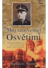 Můj táta, velitel Osvětimi : skutečný příběh dívky, která vyrůstala jako dcera velitele Osvětimi Barbara U. Cherish