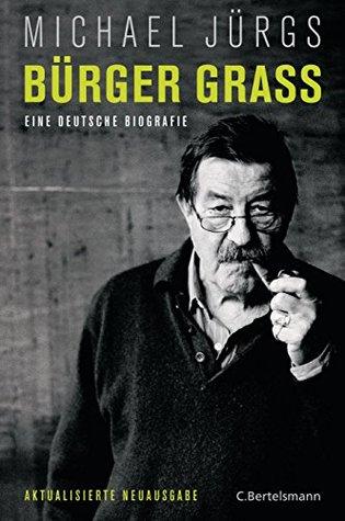 Bürger Grass: Eine deutsche Biografie - Aktualisierte Neuausgabe Michael Jürgs