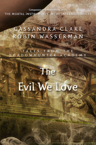 The Evil We Love (Tales from the Shadowhunter Academy, #5)  - Cassandra Clare, Robin Wasserman