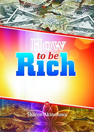 How To Be Rich: Your Guide To How Money Is made Sharon Akinoluwa