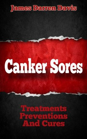 Canker Sores: Treatments, Preventions, and Cures  by  James Darren Davis