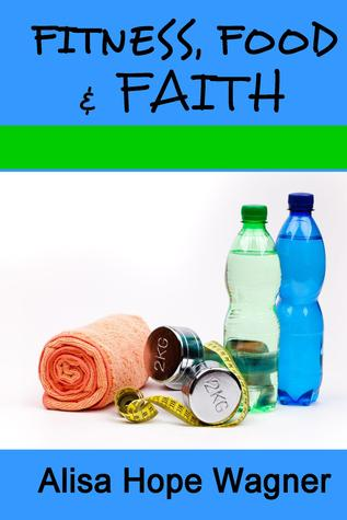 Fitness, Food & Faith by Alisa Hope Wagner