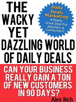 The Wacky Yet Dazzling World Of Daily Deals (Can Your Business Really Gain A Ton Of New Customers In 90 Days? Book 1)  by  Alex Rich