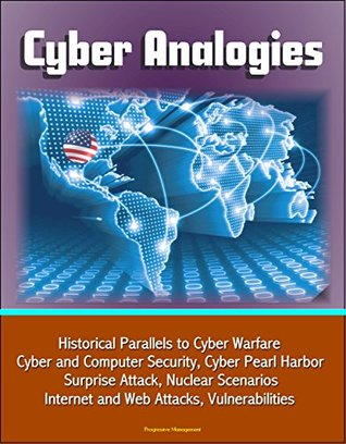 Cyber Analogies: Historical Parallels to Cyber Warfare, Cyber and Computer Security, Cyber Pearl Harbor Surprise Attack, Nuclear Scenarios, Internet and Web Attacks, Vulnerabilities  by  U.S. Government