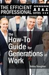 The How-To Guide for Generations at Work: How Americans of Every Age View the Workplace, and How to Work Productively With Every Generation (The Efficient Professional Series Book 2)