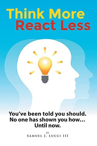 Think More--React Less: Youve been told you should. No one has shown you how...until now  by  Samuel J. Lucci III