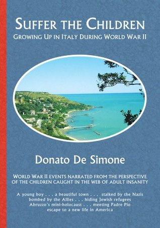 SUFFER THE CHILDREN:GROWING UP IN ITALY DURING WORLD WAR II Donato De Simone