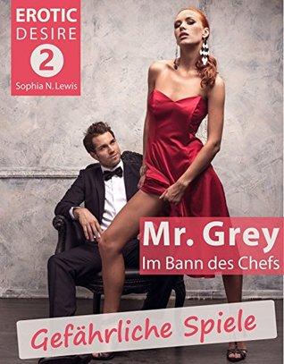 Erotic Desire Teil 2 Gefährliche Spiele Mr. Grey oder im Bann des Chefs  by  Sophia N. Lewis