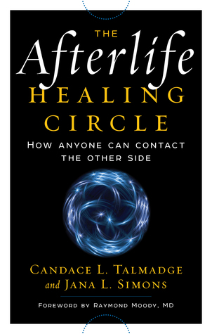 The Afterlife Healing Circle--How Anyone Can Contact the Other Side Candace L. Talmadge
