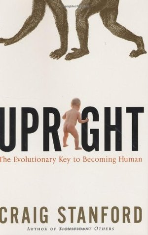 Upright: The Evolutionary Key to Becoming Human  by  Craig Stanford